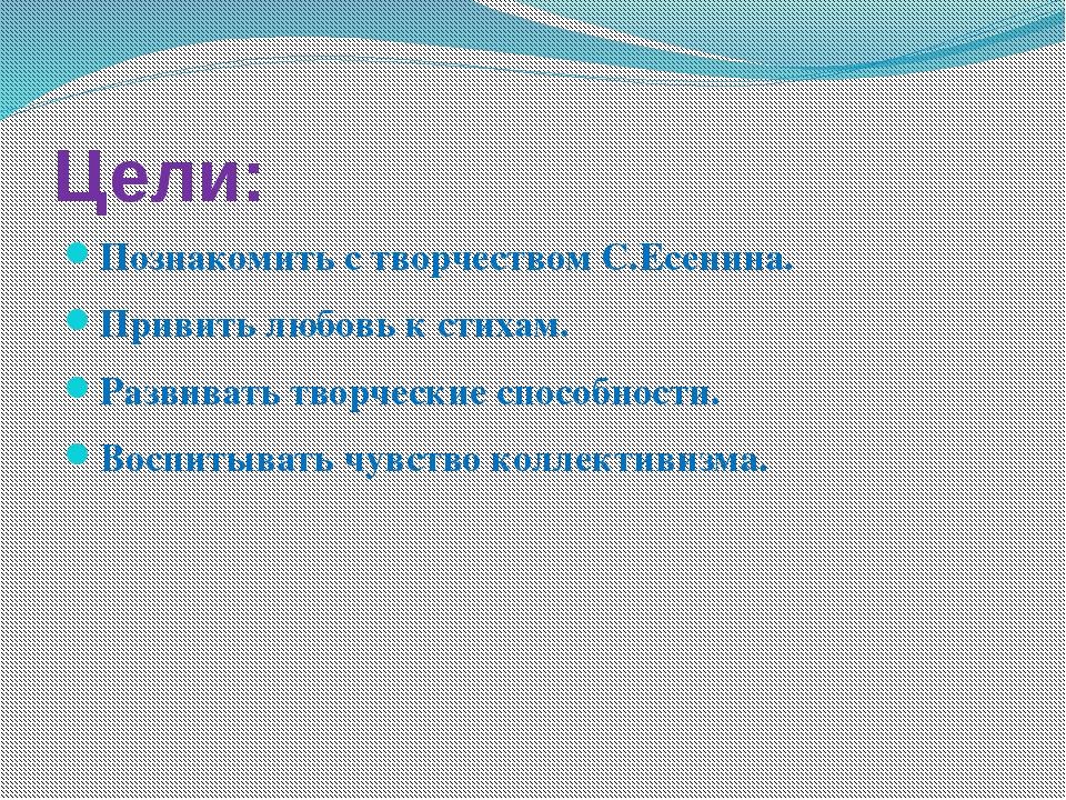 Цели: Познакомить с творчеством С.Есенина. Привить любовь к стихам. Развивать...