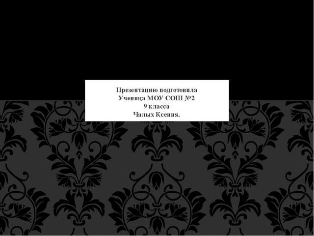 Презентацию подготовила Ученица МОУ СОШ №2 9 класса Чалых Ксения.