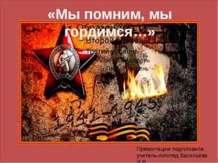 «Мы помним, мы гордимся…» Презентацию подготовила учитель-логопед Васильева