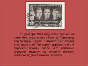 16 декабря 1941 года Иван Черных на самолёте участвовал в боях за Ленинград