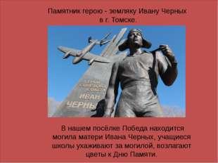 Памятник герою - земляку Ивану Черных в г. Томске. В нашем посёлке Победа на