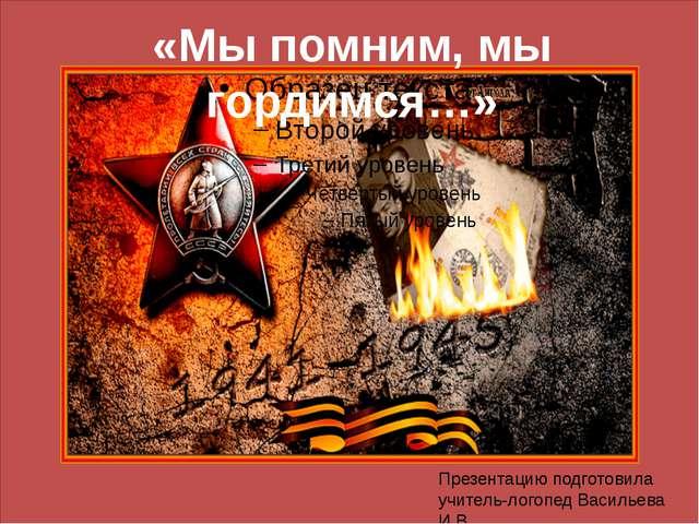 «Мы помним, мы гордимся…» Презентацию подготовила учитель-логопед Васильева...