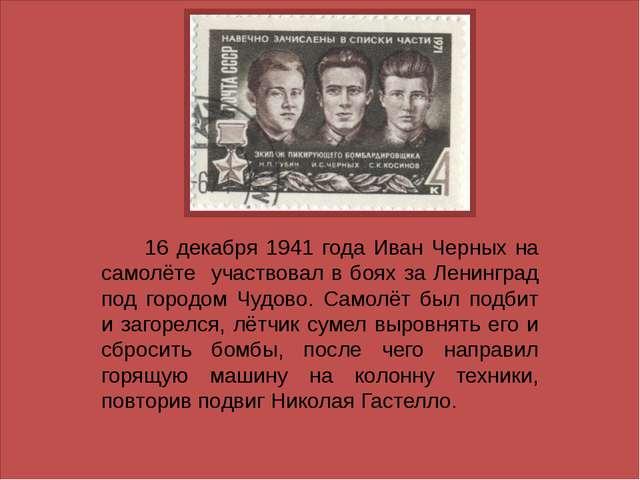 16 декабря 1941 года Иван Черных на самолёте участвовал в боях за Ленинград...