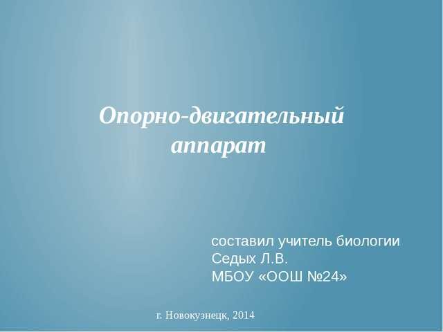 Опорно-двигательный аппарат г. Новокузнецк, 2014 составил учитель биологии С...