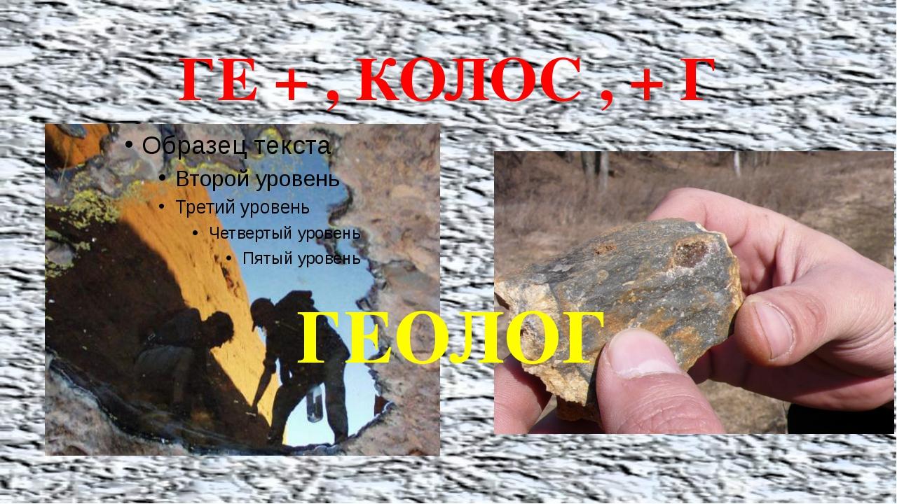 ГЕОЛОГ ГЕ + , КОЛОС , + Г ГЕОЛОГ