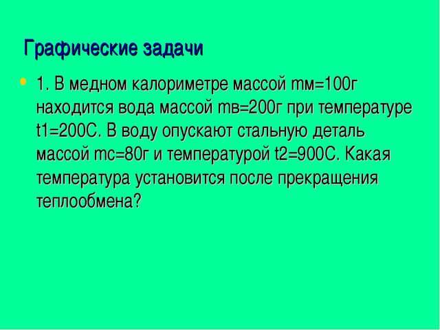 Графические задачи 1. В медном калориметре массой mм=100г находится вода масс...