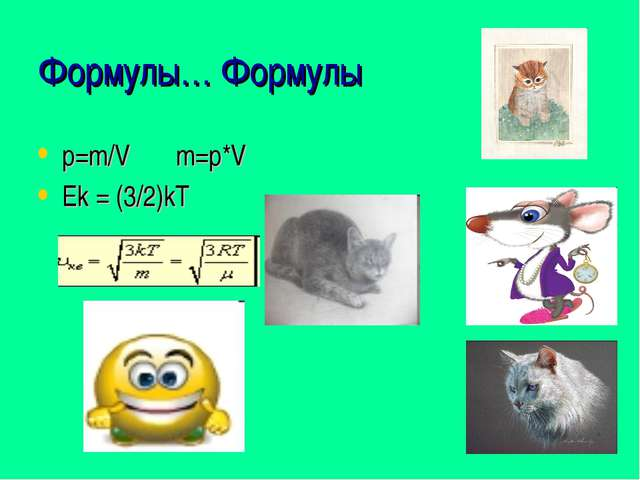 Формулы… Формулы p=m/V m=p*V Ek = (3/2)kT