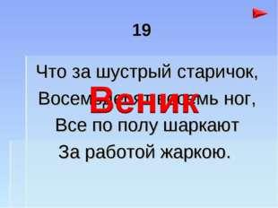 19 Что за шустрый старичок, Восемьдесят восемь ног, Все по полу шаркают За ра
