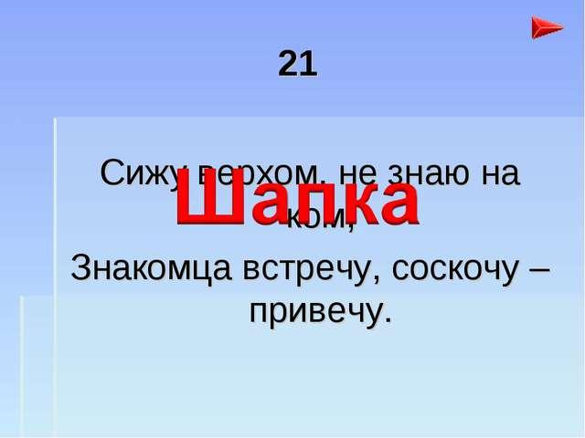 21 Сижу верхом, не знаю на ком, Знакомца встречу, соскочу – привечу.
