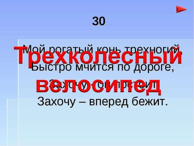 30 Мой рогатый конь трехногий, Быстро мчится по дороге, Захочу - он постоит З...