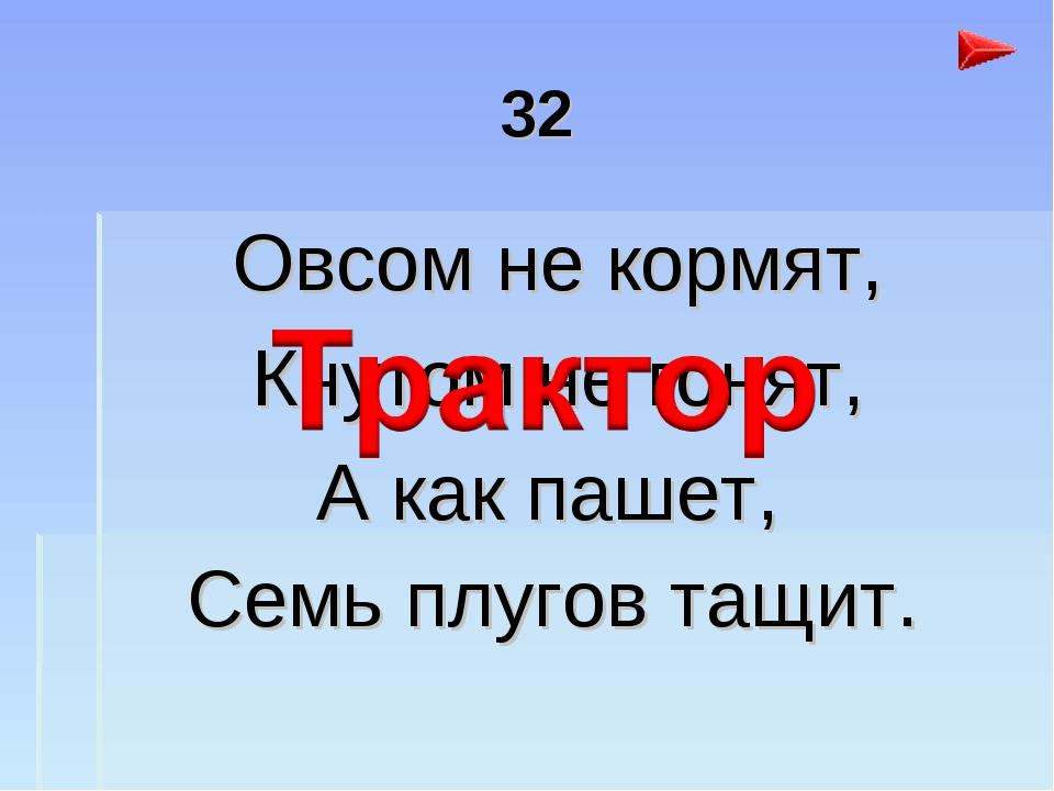 32 Овсом не кормят, Кнутом не гонят, А как пашет, Семь плугов тащит.