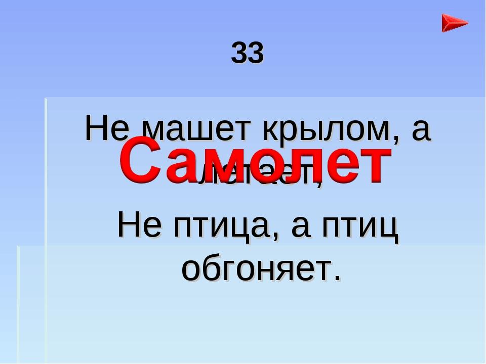 33 Не машет крылом, а летает, Не птица, а птиц обгоняет.