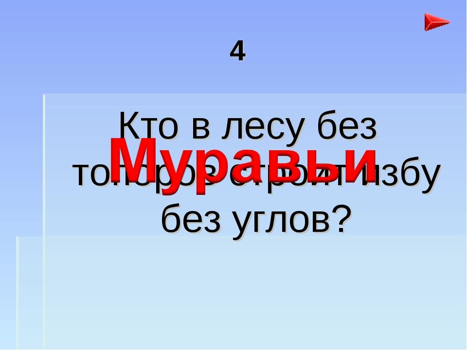 4 Кто в лесу без топоров строит избу без углов?