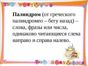 Палиндром (от греческого палиндромео – бегу назад) – слова, фразы или числа,