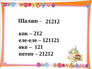 кок – 212 еле-еле – 121121 око – 121 потоп – 21212 Шалаш – 21212