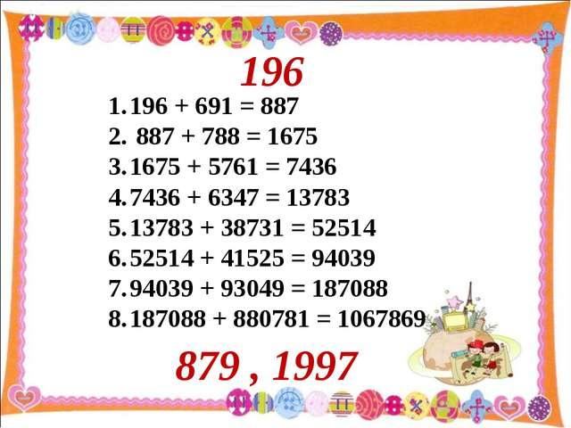 196 + 691 = 887 887 + 788 = 1675 1675 + 5761 = 7436 7436 + 6347 = 13783 13783...