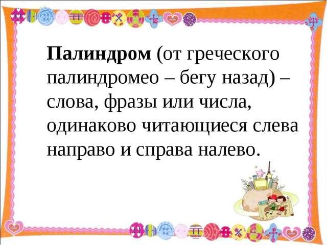 Палиндром (от греческого палиндромео – бегу назад) – слова, фразы или числа,...