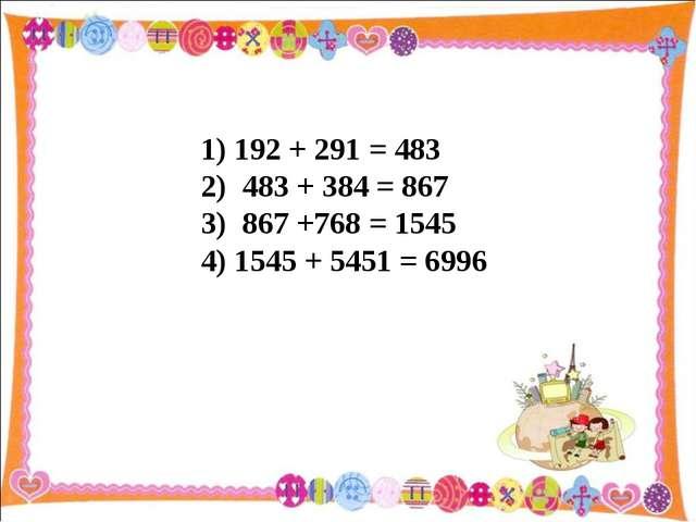 1) 192 + 291 = 483 2) 483 + 384 = 867 3) 867 +768 = 1545 4) 1545 + 5451 = 6996