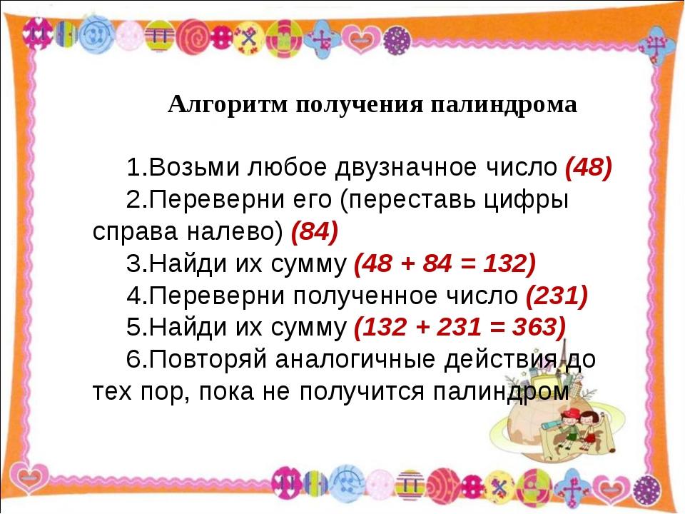 Алгоритм получения палиндрома Возьми любое двузначное число (48) Переверни ег...