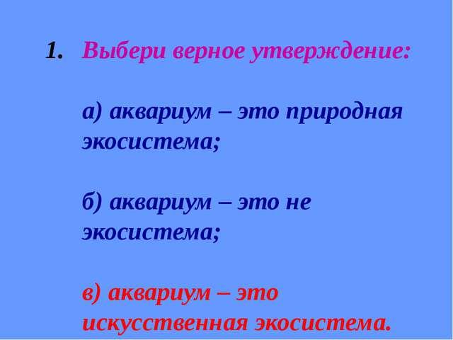 Выбери верное утверждение: а) аквариум – это природная экосистема; б) аквариу...