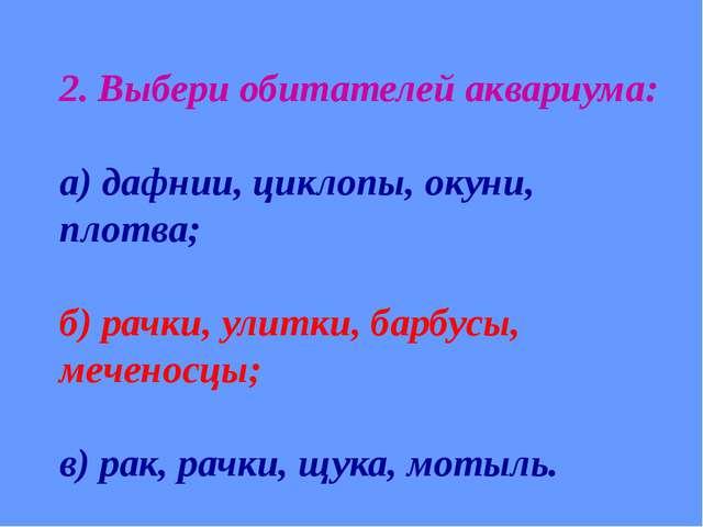 2. Выбери обитателей аквариума: а) дафнии, циклопы, окуни, плотва; б) рачки,...