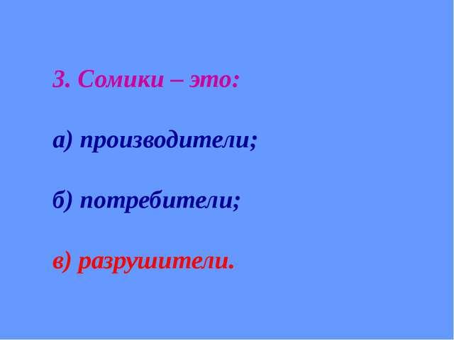 3. Сомики – это: а) производители; б) потребители; в) разрушители.