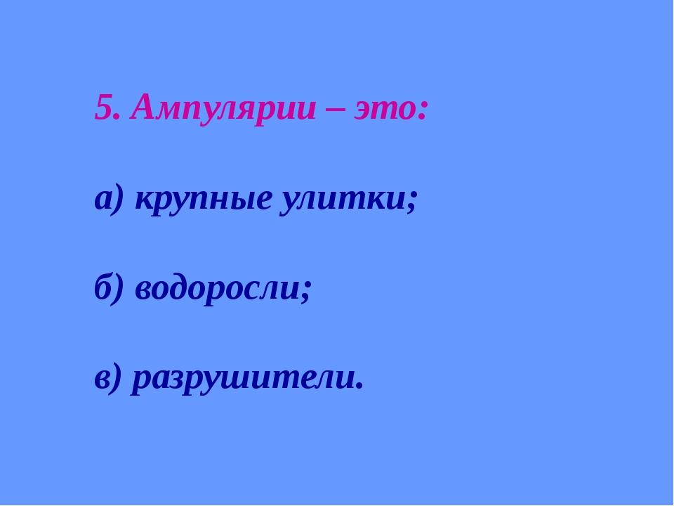 5. Ампулярии – это: а) крупные улитки; б) водоросли; в) разрушители.