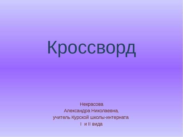 Кроссворд Некрасова Александра Николаевна, учитель Курской школы-интерната I...