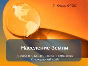 Население Земли Дырова Л.Б. МБОУ СОШ № 1 Тимашевск Краснодарский край 7 Класс