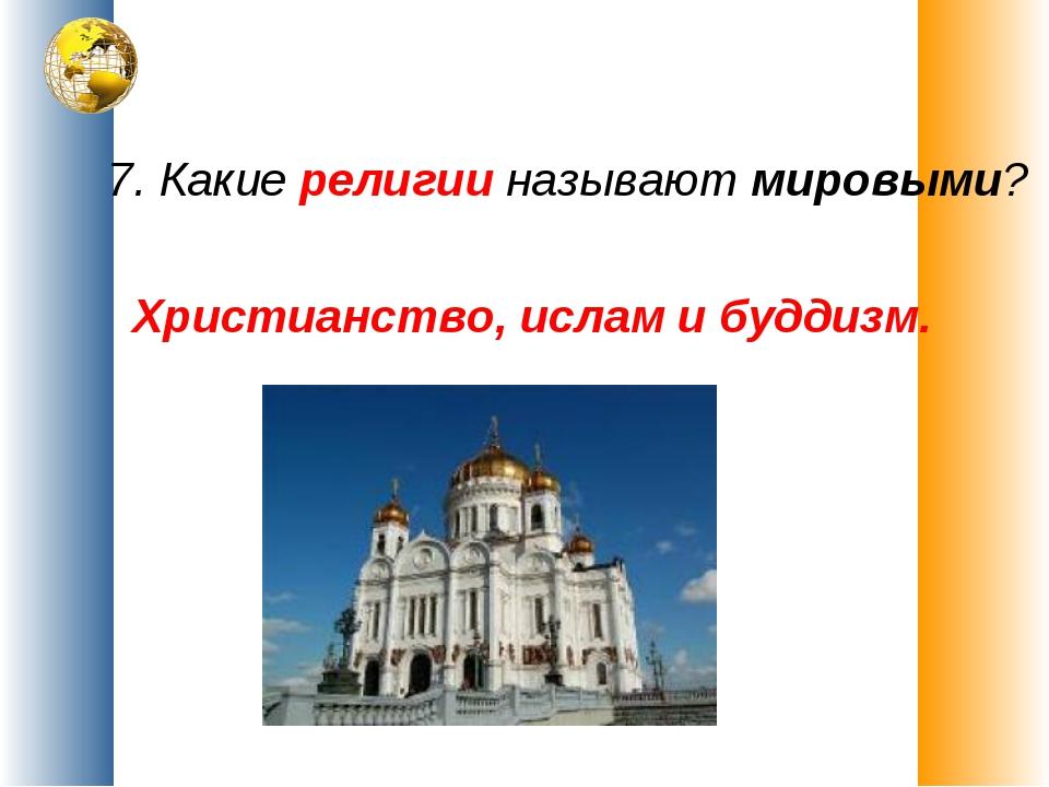 7. Какие религии называют мировыми? Христианство, ислам и буддизм.