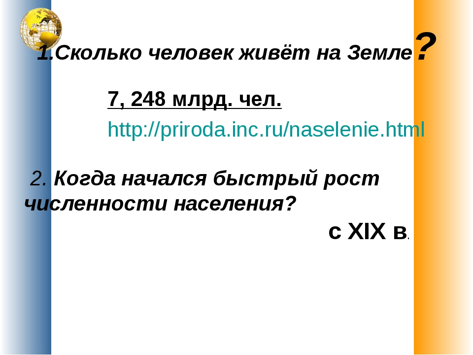 1.Сколько человек живёт на Земле? 7, 248 млрд. чел. http://priroda.inc.ru/nas...