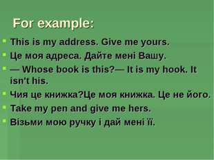 For example: This is my address. Give me yours. Це моя адреса. Дайте мені Ваш