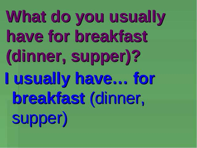 What do you usually have for breakfast (dinner, supper)? I usually have… for...