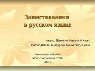 Заимствования в русском языке Автор: Шакиров Кирилл, 6 класс Руководитель: Ш