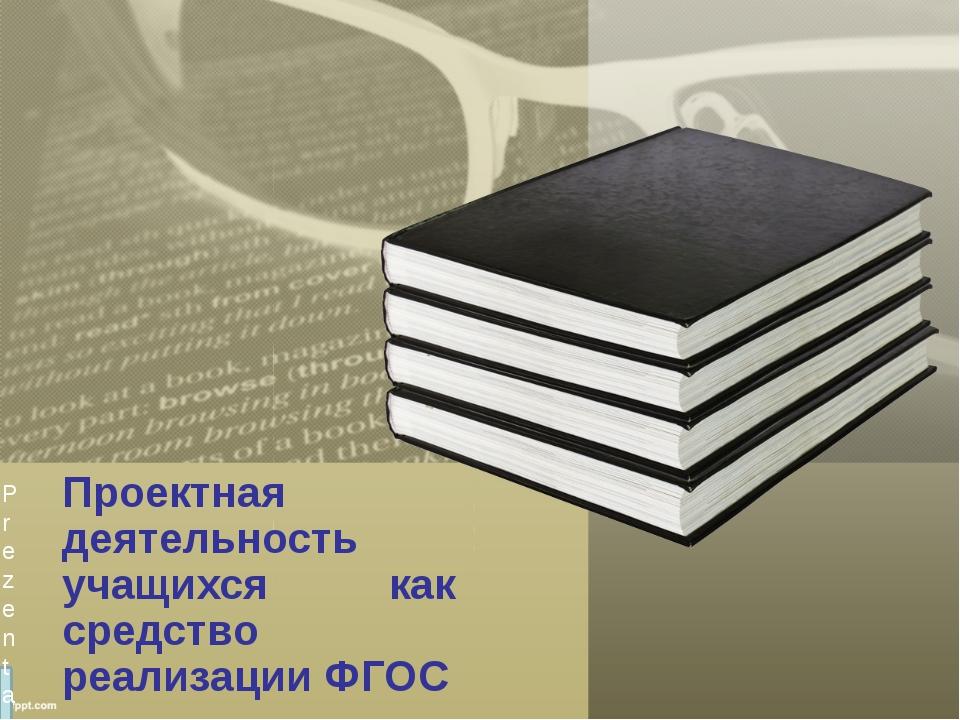 Проектная деятельность учащихся как средство реализации ФГОС Prezentacii.com