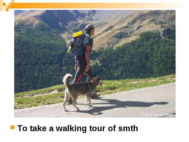 To take a walking tour of smth