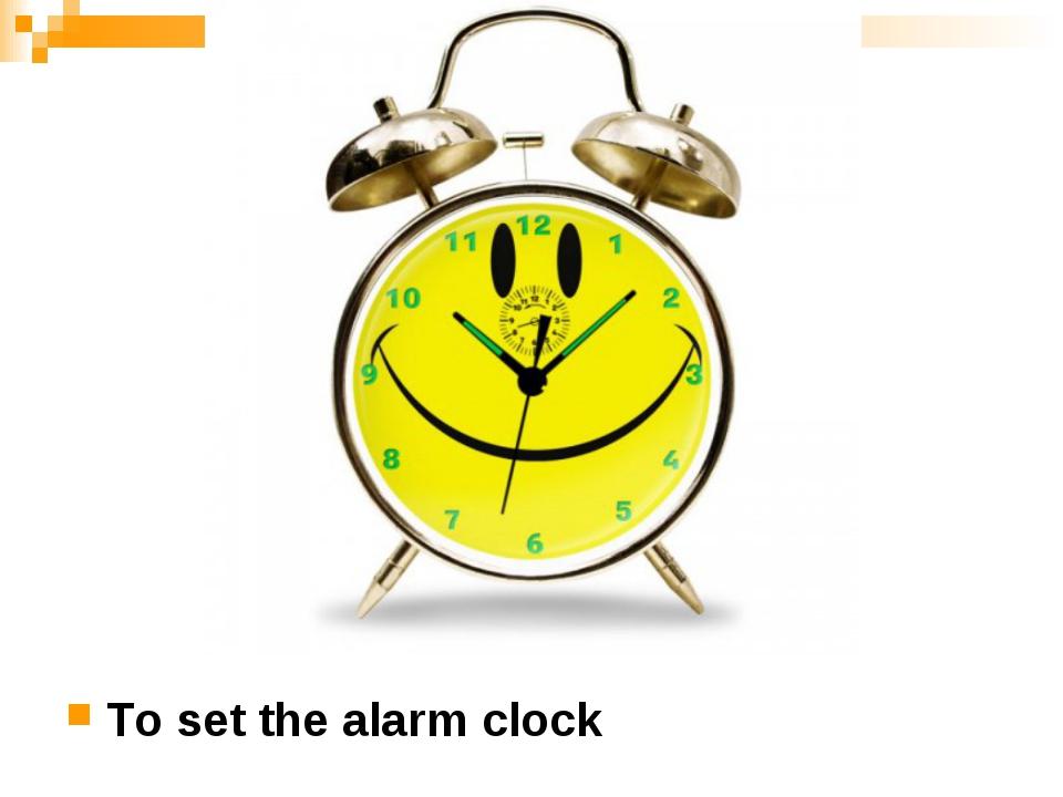 To set the alarm clock