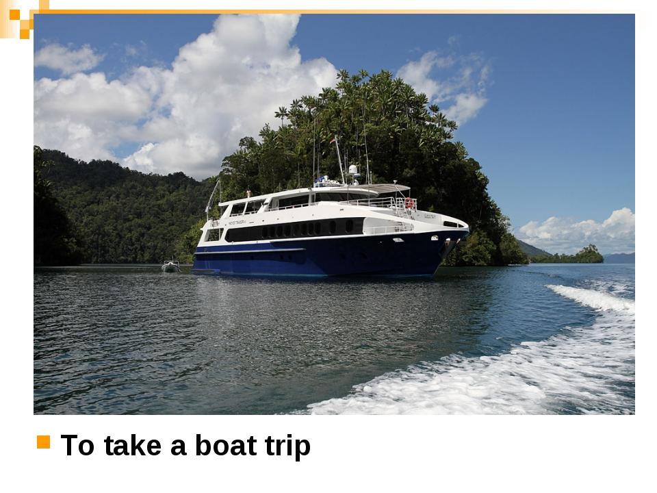 To take a boat trip