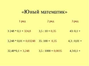 «Юный математик» 1 ряд 2 ряд 3 ряд 3248 * 0,1 =324,8 3,5 : 10 =0,35 43: 0,1