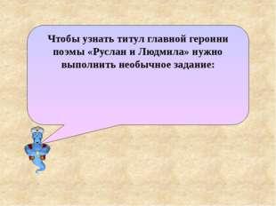 Чтобы узнать титул главной героини поэмы «Руслан и Людмила» нужно выполнить н