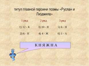 титул главной героини поэмы «Руслан и Людмила» К Н Я Ж Н А 1 ряд 2 ряд 3 ряд