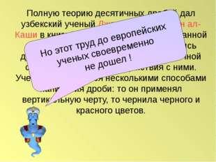 Полную теорию десятичных дробей дал узбекский ученый Джемшид Гиясэддин ал-Каш