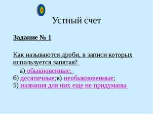 Устный счет Задание № 1 Как называются дроби, в записи которых используется з