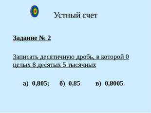 Задание № 2 Записать десятичную дробь, в которой 0 целых 8 десятых 5 тысячных
