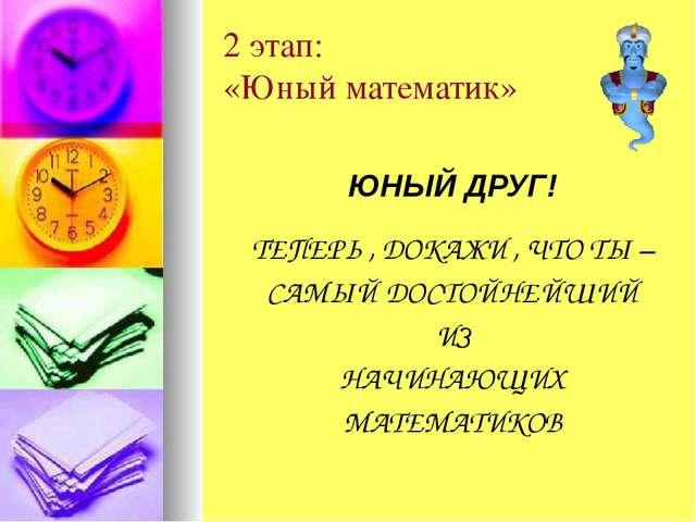 2 этап: «Юный математик» ЮНЫЙ ДРУГ! ТЕПЕРЬ , ДОКАЖИ , ЧТО ТЫ – САМЫЙ ДОСТОЙНЕ...