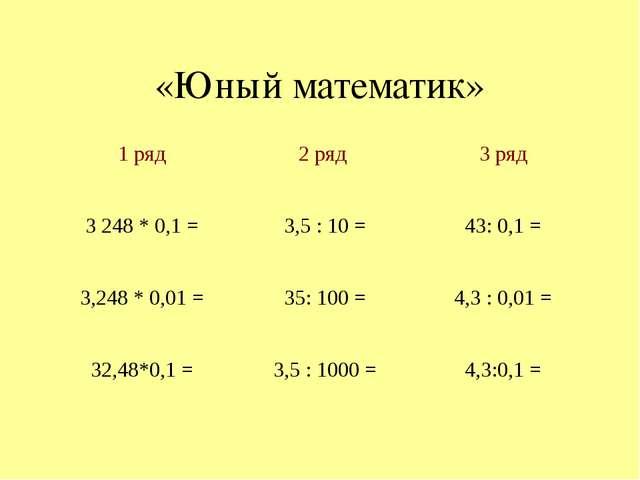 «Юный математик» 1 ряд 2 ряд 3 ряд 3248 * 0,1 = 3,5 : 10 = 43: 0,1 = 3,248 *...