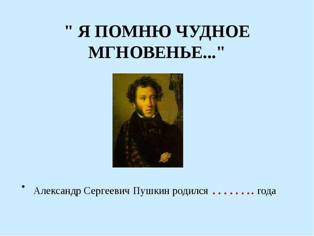 """"""" Я ПОМНЮ ЧУДНОЕ МГНОВЕНЬЕ..."""" Александр Сергеевич Пушкин родился …….. года"""