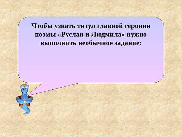 Чтобы узнать титул главной героини поэмы «Руслан и Людмила» нужно выполнить н...