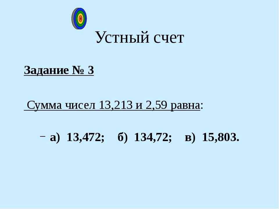 Устный счет Задание № 3 Сумма чисел 13,213 и 2,59 равна: а) 13,472; б) 134,72...