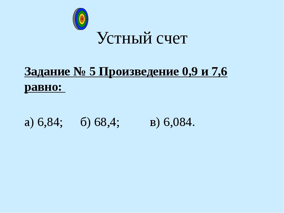 Устный счет Задание № 5 Произведение 0,9 и 7,6 равно: а) 6,84; б) 68,4; в)...